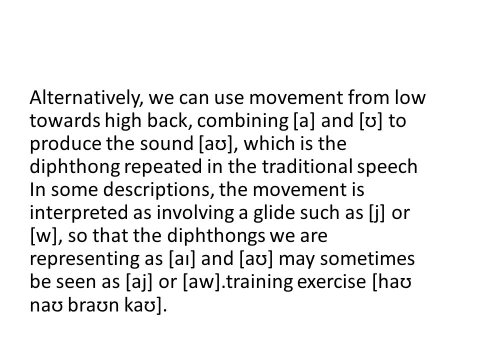 Alternatively, we can use movement from low towards high back, combining [a] and [ʊ] to produce the sound [aʊ], which is the diphthong repeated in the traditional speech In some descriptions, the movement is interpreted as involving a glide such as [j] or [w], so that the diphthongs we are representing as [aɪ] and [aʊ] may sometimes be seen as [aj] or [aw].training exercise [haʊ naʊ braʊn kaʊ].